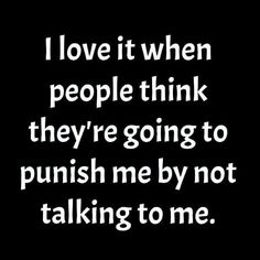 I love it when people think they're going to punish me by not talking to me funny quotes quote life girl quotes Quotable Quotes, True Quotes, Funny Quotes, Funny Memes, Jokes, Sarcastic Quotes, Girl Quotes, Talk To Me Quotes, Real Life