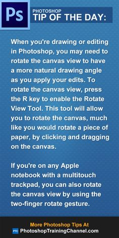 When you're drawing or editing in Photoshop, you may need to rotate the canvas view to have a more natural drawing angle as you apply your edits. To rotate the canvas view, press the R key to enable the Rotate View Tool. This tool will allow you to rotate the canvas by clicking-and-dragging on the canvas.If you're on any Apple notebook with a multitouch trackpad, you can also rotate the canvas view by using the two-finger rotate gesture.