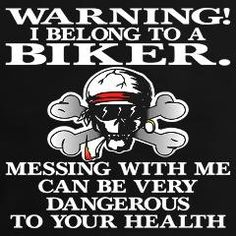 I am a biker as well as my husband! I don't belong to anyone! But messing with me could still be dangerous to your health!
