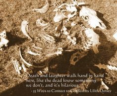 Death and laughter walk hand in hand here, like the dead know something we don't, and it's hilarious. - 55 Ways to Connect to Goddess by Lilith Dorsey