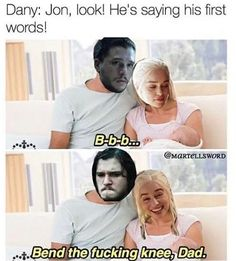 Bend the knee Jon. If you know what I mean? - Dany