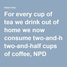 For every cup of tea we drink out of home we now consume two-and-half cups of coffee, NPD Group reports - Retail Times