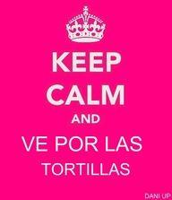 Keep Calm and Ve Por Las Tortillas