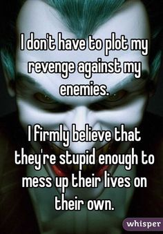 """""""I don't have to plot my revenge against my enemies.I firmly believe that they're stupid enough to mess up their lives on their own."""""""