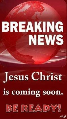 Breaking news.... Jesus Christ is coming soon. Be ready.