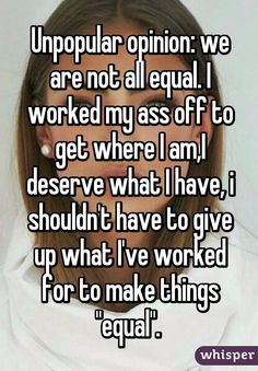 """Unpopular opinion: we are not all equal. I worked my ass off to get where I am,I deserve what I have, i shouldn't have to give up what I've worked for to make things """"equal""""."""
