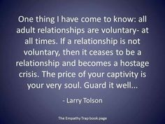 Abusive Relationships Quote: One thing I have come to know, ALL adult relationships are voluntary-at all times. If a relationship is not voluntary, then it ceases to become a relationship and becomes a hostage crisis. The price of your captivity is your very soul. Guard it well. -- Larry Tolson