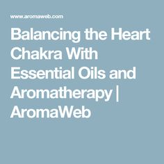 Balancing the Heart Chakra With Essential Oils and Aromatherapy | AromaWeb