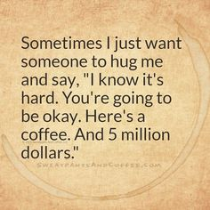 Sometimes I just want someone to hug me and say, I know it's hard. You're going to be okay. Here's a coffee. And 5 million dollars.