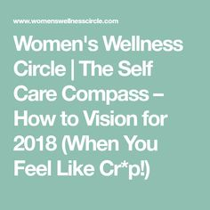 Women's Wellness Circle | The Self Care Compass – How to Vision for 2018 (When You Feel Like Cr*p!)