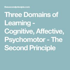 Three Domains of Learning - Cognitive, Affective, Psychomotor - The Second Principle