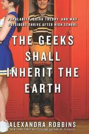 """THE GEEKS SHALL INHERIT THE EARTH by Alexandra Robbins (""""In schools across the country, thousands of students often feel """"trapped, despairing that in today's educational landscape, they either have to conform to the popular crowd's arbitrary standards—forcing them to hide their true selves—or face dismissive treatment that batters relentlessly at their soul."""" The author introduces what she calls """"quirk theory,"""" the idea that outsiders thrive after high school..."""")"""