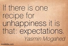 """If there is one recipe for unhappiness it is that: expectations"" - Yasmin Mogahed"