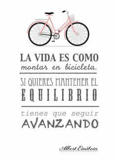 """""""La vida es como montar en bicicleta, si quieres mantener el equilibrio tienes que seguir avanzando"""""""