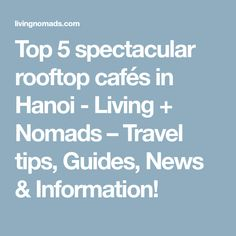 Top 5 spectacular rooftop cafés in Hanoi - Living + Nomads – Travel tips, Guides, News & Information!