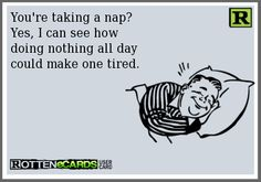 Rottenecards - You're taking a nap? Yes, I can see how doing nothing all day could make one tired.