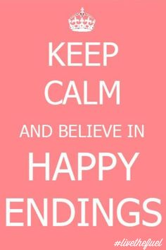 Keep calm and believe in happy endings.