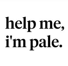 Help me im pale