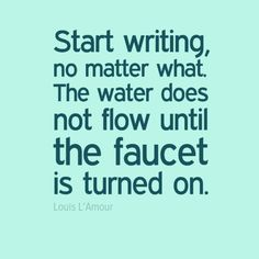 """Turn on your writing faucet. """"Start writing, no matter what. The water does not flow until the faucet is turned on."""" - Louis L'Amour"""