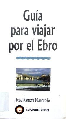 GUÍA PARA VIAJAR POR EL EBRO. Marcuello, José Ramón. Índice: Índice toponímico, Al lector, El Ebro, río uno y trino, El Alto Ebro, La Depresión Central y El Bajo Ebro. Disponible en @ http://roble.unizar.es/record=b1425665~S4*spi