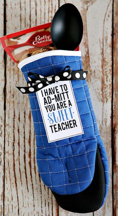 I Have To Ad-Mitt You're a Sweet Teacher ~ Just find a cute oven mitt, some cookie mix and a spoon or spatula. Then, print out the tag and attach it with some ribbon.