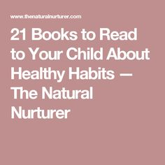 21 Books to Read to Your Child About Healthy Habits — The Natural Nurturer