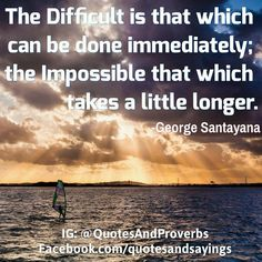 The Difficult is that which can be done immediately; the Impossible that which takes a little longer. George Santayana, Thought Of The Day, Determination, Proverbs, Motivationalquotes, Quote Of The Day, Philosophy, Inspirational Quotes, Inspire