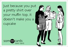 Funny Confession Ecard: Just because you put a pretty shirt over your muffin top, it doesn't make you a cupcake.