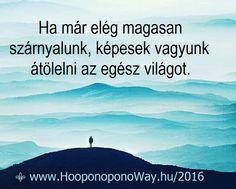 Hálát adok a mai napért. A világ sokkal több, mint amit látunk belőle. Annál pedig még több, mint amit megérinthetünk. Itt az ideje, hogy feljebb emelkedjünk. Ha már elég magasan szárnyalunk, képesek vagyunk átölelni az egész világot. Így szeretlek, Élet!  ⚜ Ho'oponoponoWay Magyarország ⚜ OKTÓBER 22-23. A VILÁG BÉKÉJÉÉRT. www.HooponoponoWay.hu/2016