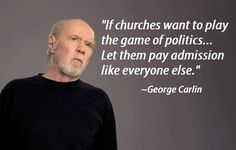 If churches want to play the game of politics . . . let them pay admission like everyone else.  ~ George Carlin