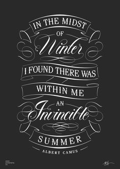 In the midst of winter I found there was within me an invincible summer. - Albert Camus