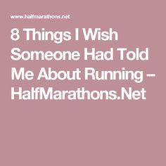 8 Things I Wish Someone Had Told Me About Running – HalfMarathons.Net