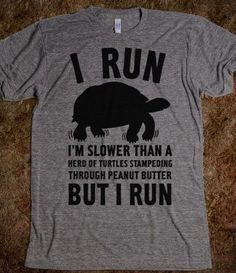 Most epic running shirt.  I need this.  I Run Slower Than A Herd Of Turtles.  Great for my next race :)!