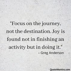 """Focus on the journey, not the destination. Joy is found not in finishing an activity but in doing it."" – Greg Anderson"