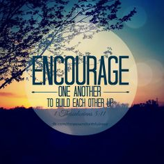"""""""So ENCOURAGE one another to build each other up""""…1 Thessalonians 5:11."""