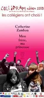 La gagnante du Prix Collidram 2013, est ... ? Le suspens a assez duré… l'heureuse gagnante du prix Collidram 2013, le prix de littérature dramatique des collégiens,  est Catherine Zambon,  pour son texte ''Mon frère, ma princesse '', sorti à L'Ecole des Loisirs – collection théâtre (France Inter)