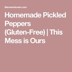 Homemade Pickled Peppers (Gluten-Free) | This Mess is Ours