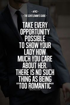 """The Gentleman's Guide 143 - """"Take every opportunity possible to show your lady how much you care about her. There is no such thing as being 'Too Romantic'. Gentleman Rules, True Gentleman, Gentleman Fashion, Great Quotes, Quotes To Live By, Inspirational Quotes, Awesome Quotes, The Words, Bien Dit"""
