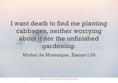 I want death to find me planting cabbages, neither worrying about it nor the unfinished gardening. Love Questions, This Or That Questions, Michel De Montaigne, Artist Quotes, Own Quotes, Meaningful Words, Inspirational Thoughts, Albert Einstein, Cool Words