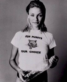 Our pussys. Our choice - 90's Cameron Diaz.