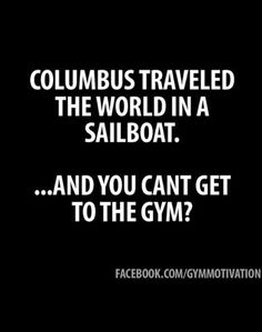 Jillian Michaels - Columbus traveled the world in a sailboat.   ...and you can't get to the gym? - yeah, cop-out is pretty lame.