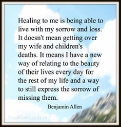 Healing to me is being able to live with my sorrow and loss. It doesn't mean getting over my wife and children's deaths. It means I have a new way of relating to the beauty of their lives every day for the rest of my life and a way to still express the sorrow of missing them.