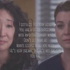 """I gotta go. You stay here. You are a gifted surgeon with an extraordinary mind. Don't let what he wants eclipse what you need. He's very dreamy, but he's not the sun, you are."" Cristina to Meredith, Grey's Anatomy quotes. I both hate and love this moment."