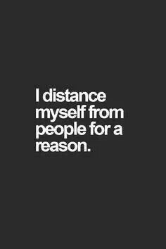 I distance myself from people for a reason