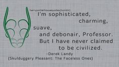 """SLYTHERIN: """"I'm sophisticated, charming, suave, and debonair, Professor. But I have never claimed to be civilized."""" -Derek Landy (Skulduggery Pleasant: The Faceless Ones)"""