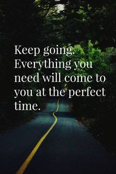 Keep Going. Everything You Need Will Come To You At The Perfect Time