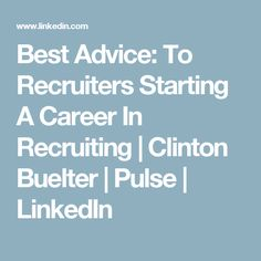 Best Advice: To Recruiters Starting A Career In Recruiting | Clinton Buelter | Pulse | LinkedIn