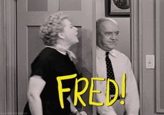 Fred and Ethel are a couple of characters. :)