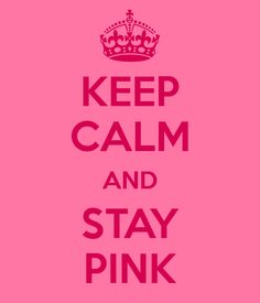 keep calm and stay PINK PINK PINK!!!