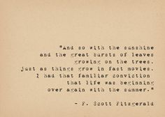 And so with the sunshine and the great bursts of leaves growing on the trees, just as things grow in fast movies, I had that familiar conviction that life was beginning over again with the summer. - F. Scott Fitzgerald This lovely quote by Great Gatsby writer F Scott Fitzgerald is typed